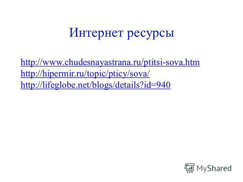http://www.chudesnayastrana.ru/ptitsi-sova.htm http://hipermir.ru/topic/pticy/sova/ http://lifeglobe.net/blogs/details?id=940 Интернет ресурсы