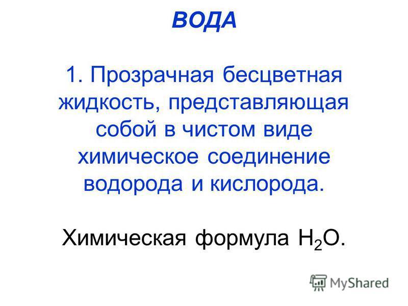 ВОДА 1. Прозрачная бесцветная жидкость, представляющая собой в чистом виде химическое соединение водорода и кислорода. Химическая формула Н 2 О.