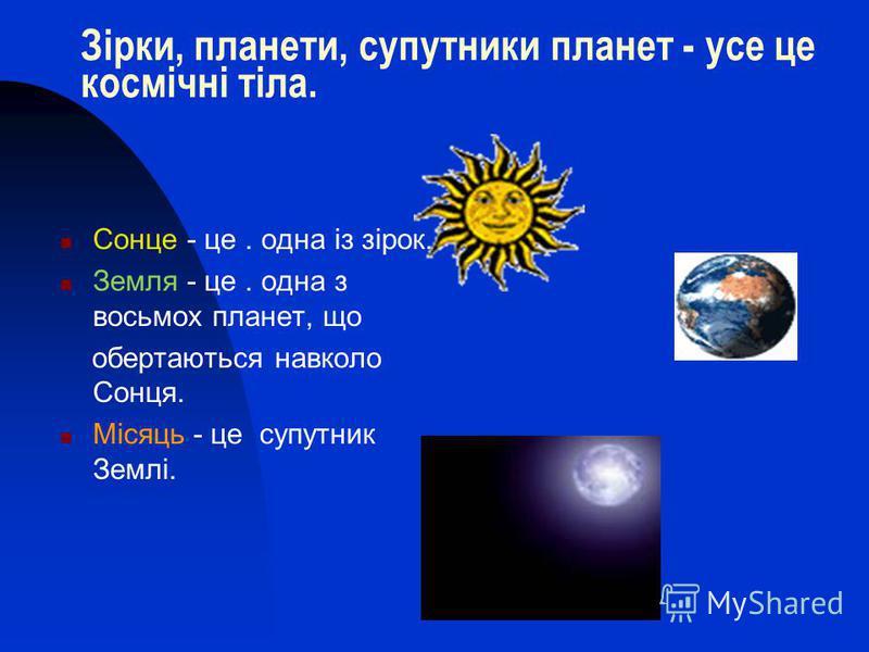 Зірки, планети, супутники планет - усе це космічні тіла. Сонце - це. одна із зірок. Земля - це. одна з восьмох планет, що обертаються навколо Сонця. Місяць - це супутник Землі.