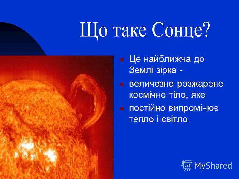 Це найближча до Землі зірка - величезне розжарене космічне тіло, яке постійно випромінює тепло і світло.