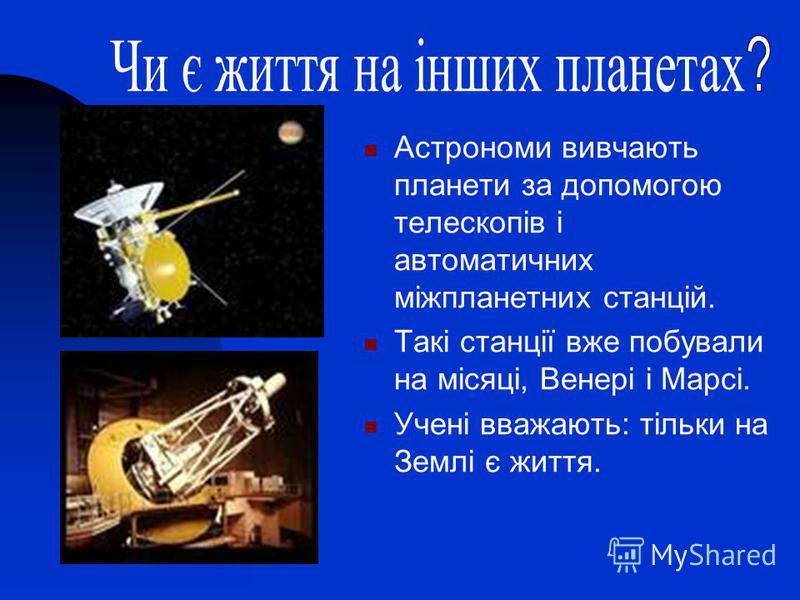 Астрономи вивчають планети за допомогою телескопів і автоматичних міжпланетних станцій. Такі станції вже побували на місяці, Венері і Марсі. Учені вважають: тільки на Землі є життя.