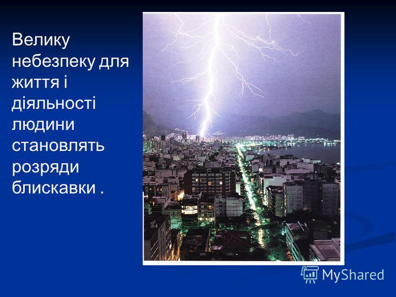 Велику небезпеку для життя і діяльності людини становлять розряди блискавки.