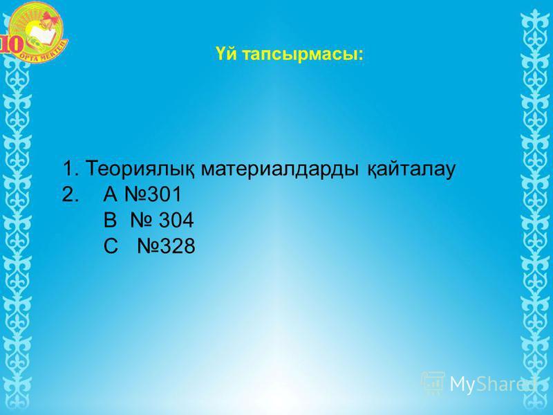 Үй тапсырмасы: 1. Теориялық материалдарды қайталау 2. А 301 В 304 С 328