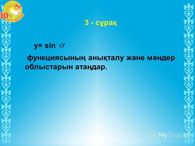у= sin функциясының анықталу және мәндер облыстарын атаңдар. 3 - сұрақ