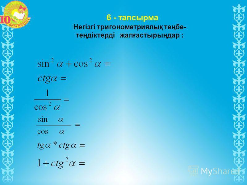 Негізгі тригонометриялық теңбе- теңдіктерді жалғастырыңдар : 6 - тапсырма