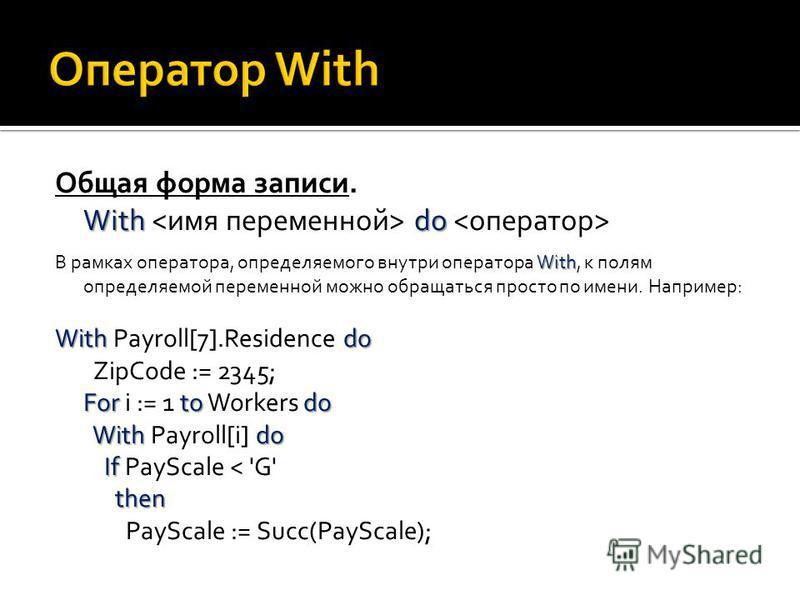 Общая форма записи. With do With do With В рамках оператора, определяемого внутри оператора With, к полям определяемой переменной можно обращаться просто по имени. Например: Withdo Fortodo Withdo If then With Payroll[7].Residence do ZipCode := 2345;