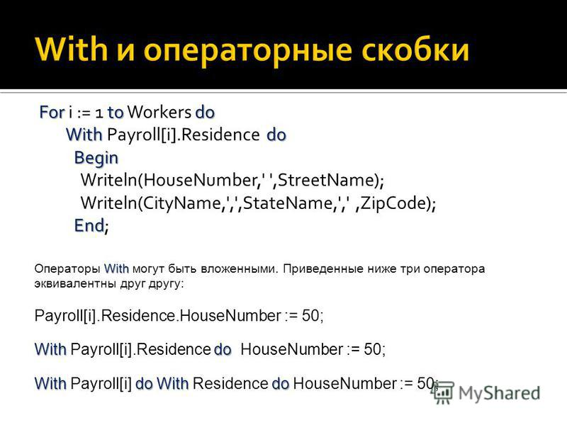 Fortodo Withdo Begin End For i := 1 to Workers do With Payroll[i].Residence do Begin Writeln(HouseNumber,' ',StreetName); Writeln(CityName,',',StateName,',',ZipCode); End; With Операторы With могут быть вложенными. Приведенные ниже три оператора экви