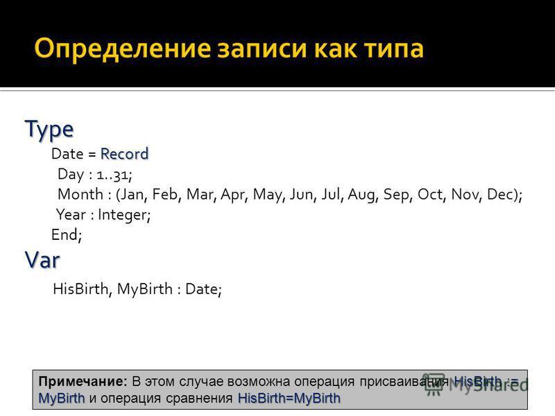 Type Record Type Date = Record Day : 1..31; Month : (Jan, Feb, Mar, Apr, May, Jun, Jul, Aug, Sep, Oct, Nov, Dec); Year : Integer; End; Var Var HisBirth, MyBirth : Date; HisBirth := MyBirth HisBirth=MyBirth Примечание: В этом случае возможна операция