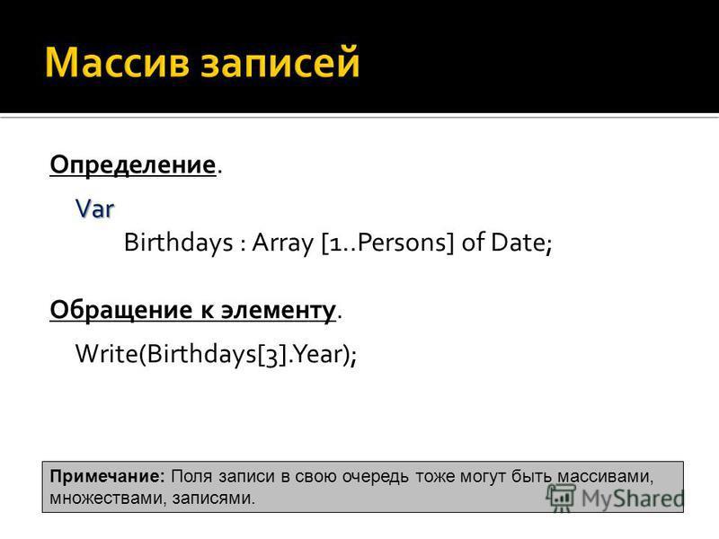 Определение. Var Var Birthdays : Array [1..Persons] of Date; Обращение к элементу. Write(Birthdays[3].Year); Примечание: Поля записи в свою очередь тоже могут быть массивами, множествами, записями.