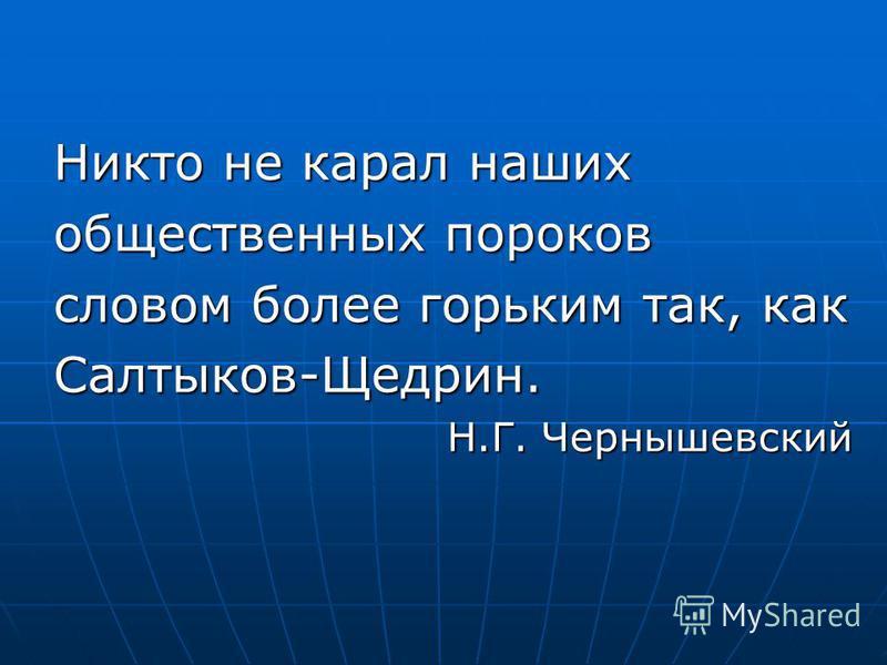 Никто не карал наших общественных пороков словом более горьким так, как Салтыков-Щедрин. Н.Г. Чернышевский