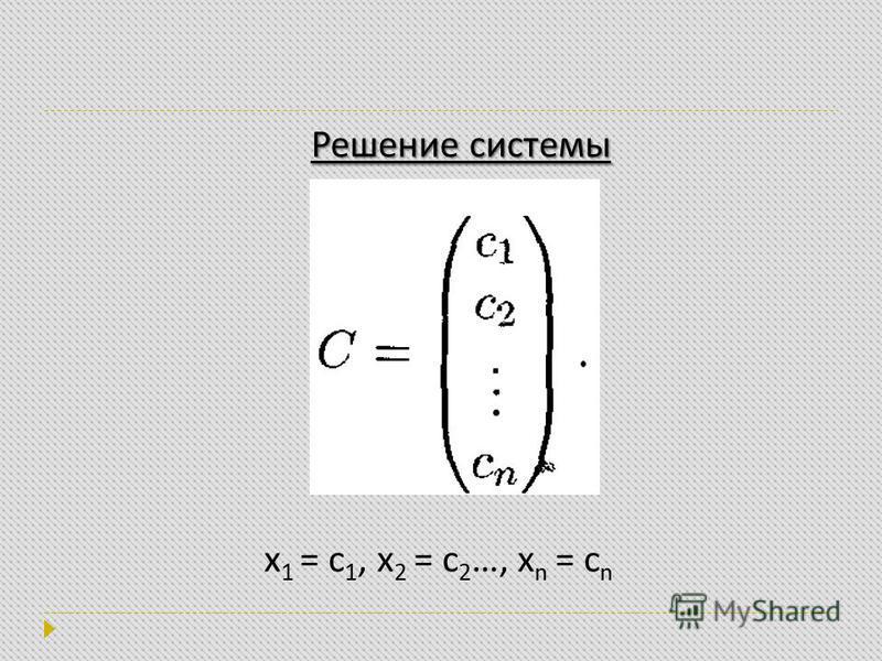 x 1 = с 1, x 2 = с 2 …, x n = с n Решение системы