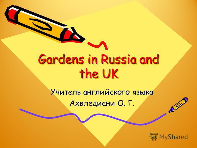 Gardens in Russia and the UK Учитель английского языка Ахвледиани О. Г.