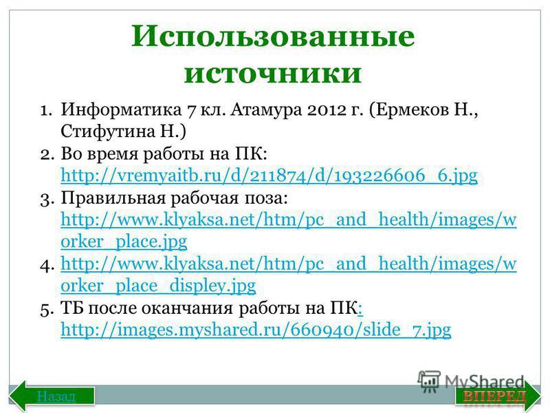 Назад Использованные источники 1. Информатика 7 кл. Атамура 2012 г. (Ермеков Н., Стифутина Н.) 2. Во время работы на ПК: http://vremyaitb.ru/d/211874/d/193226606_6. jpg http://vremyaitb.ru/d/211874/d/193226606_6. jpg 3. Правильная рабочая поза: http: