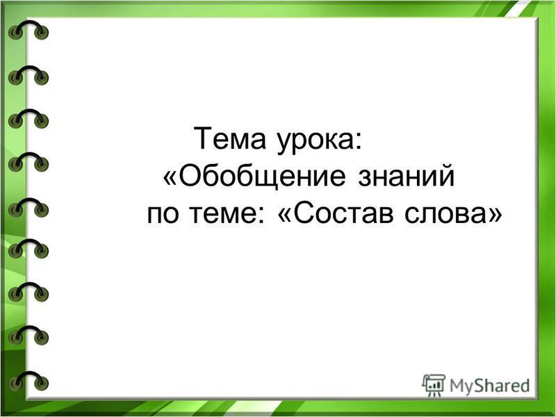 Тема урока: «Обобщение знаний по теме: «Состав слова»
