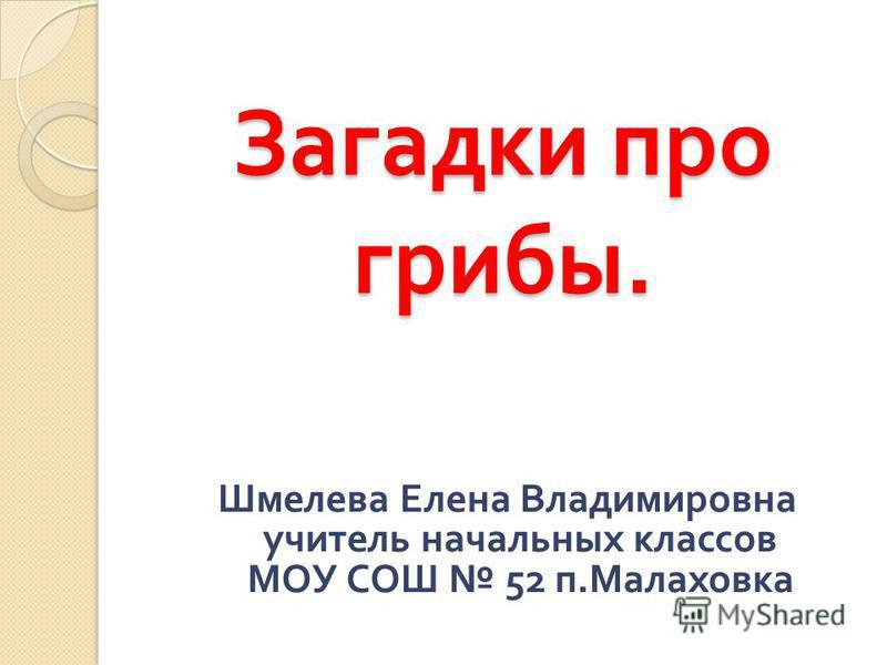 Загадки про грибы. Шмелева Елена Владимировна учитель начальных классов МОУ СОШ 52 п. Малаховка