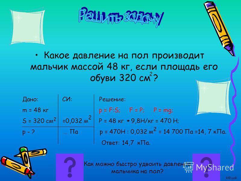 p – давление, Па F –приложенная сила, Н S – площадь, м 2 Увеличиваем F, увеличивается р; Увеличиваем S, уменьшается p. R@izeR