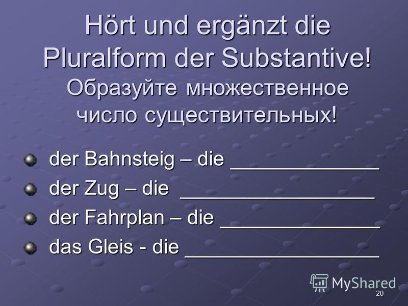 20 Hört und ergänzt die Pluralform der Substantive! Образуйте множественное число существительных! der Bahnsteig – die _____________ der Zug – die _________________ der Fahrplan – die ______________ das Gleis - die _________________