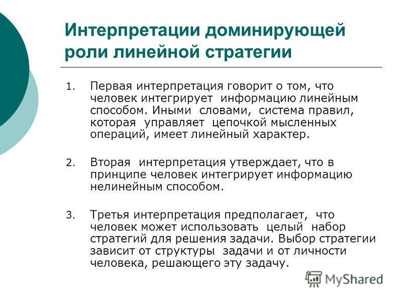 Интерпретации доминирующей роли линейной стратегии 1. Первая интерпретация говорит о том, что человек интегрирует информацию линейным способом. Иными словами, система правил, которая управляет цепочкой мысленных операций, имеет линейный характер. 2.