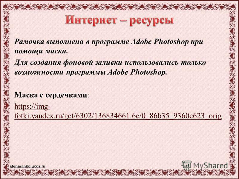 Рамочка выполнена в программе Adobe Photoshop при помощи маски. Для создания фоновой заливки использовались только возможности программы Adobe Photoshop. Маска с сердечками: https://img- fotki.yandex.ru/get/6302/136834661.6e/0_86b35_9360c623_orig