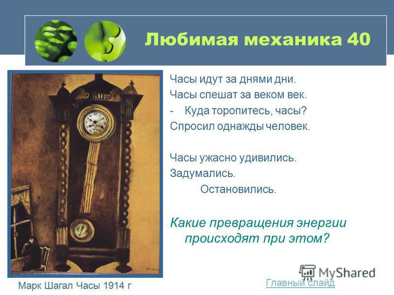 Любимая механика 40 Часы идут за днями дни. Часы спешат за веком век. -Куда торопитесь, часы? Спросил однажды человек. Часы ужасно удивились. Задумались. Остановились. Какие превращения энергии происходят при этом? Главный слайд Марк Шагал Часы 1914