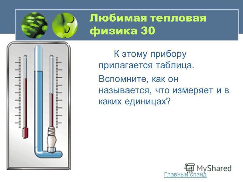 Любимая тепловая физика 30 К этому прибору прилагается таблица. Вспомните, как он называется, что измеряет и в каких единицах? Главный слайд