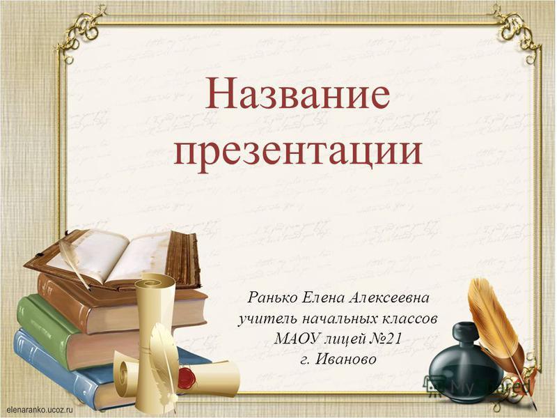Название презентации Ранько Елена Алексеевна учитель начальных классов МАОУ лицей 21 г. Иваново