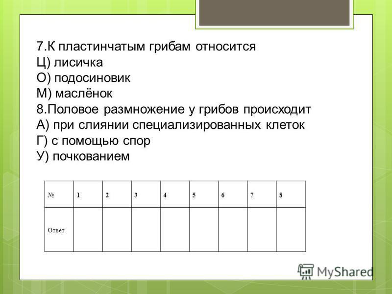 7. К пластинчатым грибам относится Ц) лисичка О) подосиновик М) маслёнок 8. Половое размножение у грибов происходит А) при слиянии специализированных клеток Г) с помощью спор У) почкованием 12345678 Ответ
