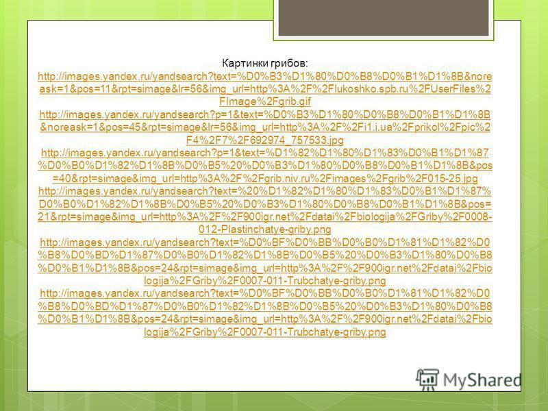 Картинки грибов: http://images.yandex.ru/yandsearch?text=%D0%B3%D1%80%D0%B8%D0%B1%D1%8B&nore ask=1&pos=11&rpt=simage&lr=56&img_url=http%3A%2F%2Flukoshko.spb.ru%2FUserFiles%2 FImage%2Fgrib.gif http://images.yandex.ru/yandsearch?p=1&text=%D0%B3%D1%80%D