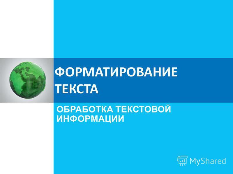 ФОРМАТИРОВАНИЕ ТЕКСТА ОБРАБОТКА ТЕКСТОВОЙ ИНФОРМАЦИИ