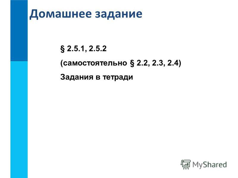 § 2.5.1, 2.5.2 (самостоятельно § 2.2, 2.3, 2.4) Задания в тетради Домашнее задание
