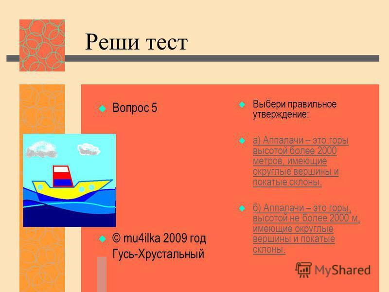 Реши тест Вопрос 5 © mu4ilka 2009 год Гусь-Хрустальный Выбери правильное утверждение: а) Аппалачи – это горы высотой более 2000 метров, имеющие округлые вершины и покатые склоны. а) Аппалачи – это горы высотой более 2000 метров, имеющие округлые верш