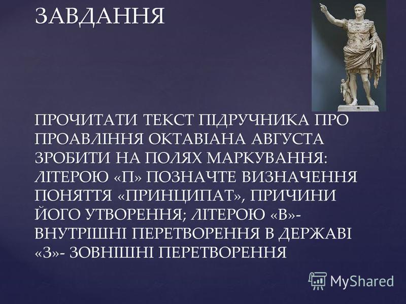 ЗАВДАННЯ ПРОЧИТАТИ ТЕКСТ ПІДРУЧНИКА ПРО ПРОАВЛІННЯ ОКТАВІАНА АВГУСТА ЗРОБИТИ НА ПОЛЯХ МАРКУВАННЯ: ЛІТЕРОЮ «П» ПОЗНАЧТЕ ВИЗНАЧЕННЯ ПОНЯТТЯ «ПРИНЦИПАТ», ПРИЧИНИ ЙОГО УТВОРЕННЯ; ЛІТЕРОЮ «В»- ВНУТРІШНІ ПЕРЕТВОРЕННЯ В ДЕРЖАВІ «З»- ЗОВНІШНІ ПЕРЕТВОРЕННЯ