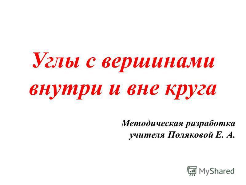 Углы с вершинами внутри и вне круга Методическая разработка учителя Поляковой Е. А.