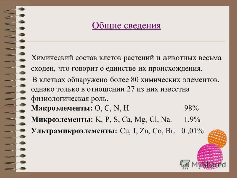 Общие сведения Химический состав клеток растений и животных весьма сходен, что говорит о единстве их происхождения. Макроэлементы: O, C, N, H. 98% В клетках обнаружено более 80 химических элементов, однако только в отношении 27 из них известна физиол