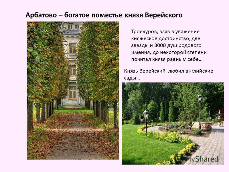 Арбатово – богатое поместье князя Верейского Троекуров, взяв в уважение княжеское достоинство, две звезды и 3000 душ родового имения, до некоторой степени почитал князя равным себе… Князь Верейский любил английские сады…