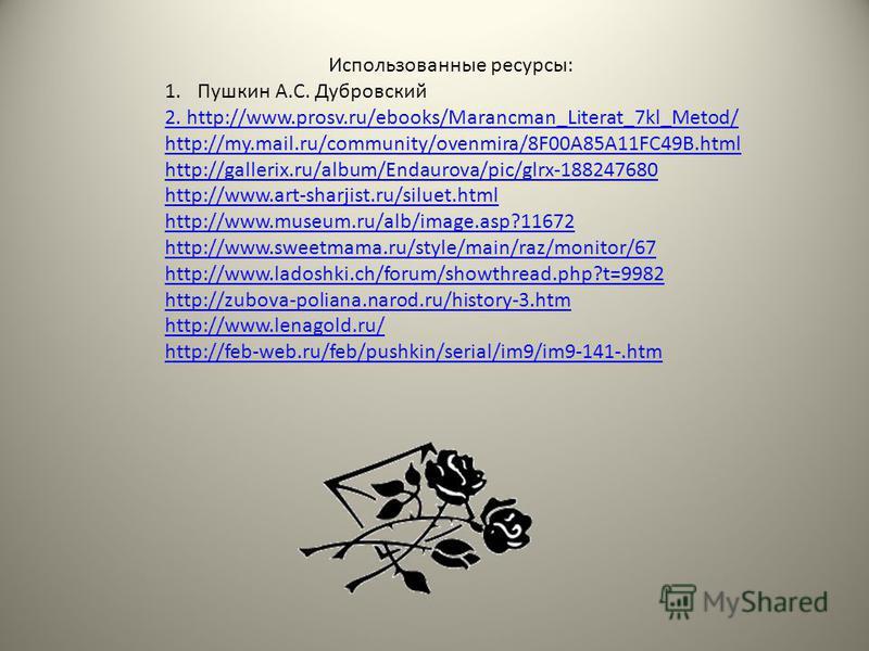 Использованные ресурсы: 1. Пушкин А.С. Дубровский 2. http://www.prosv.ru/ebooks/Marancman_Literat_7kl_Metod/ http://my.mail.ru/community/ovenmira/8F00A85A11FC49B.html http://gallerix.ru/album/Endaurova/pic/glrx-188247680 http://www.art-sharjist.ru/si