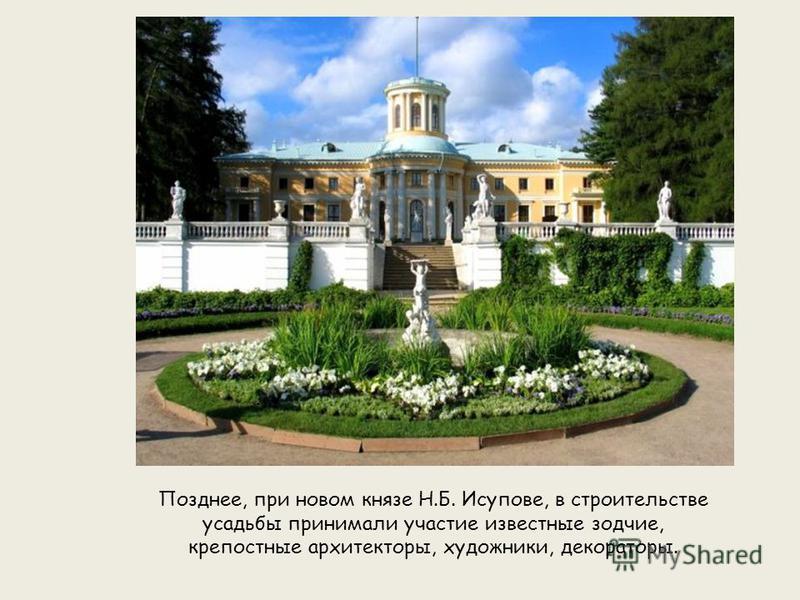 Позднее, при новом князе Н.Б. Исупове, в строительстве усадьбы принимали участие известные зодчие, крепостные архитекторы, художники, декораторы.