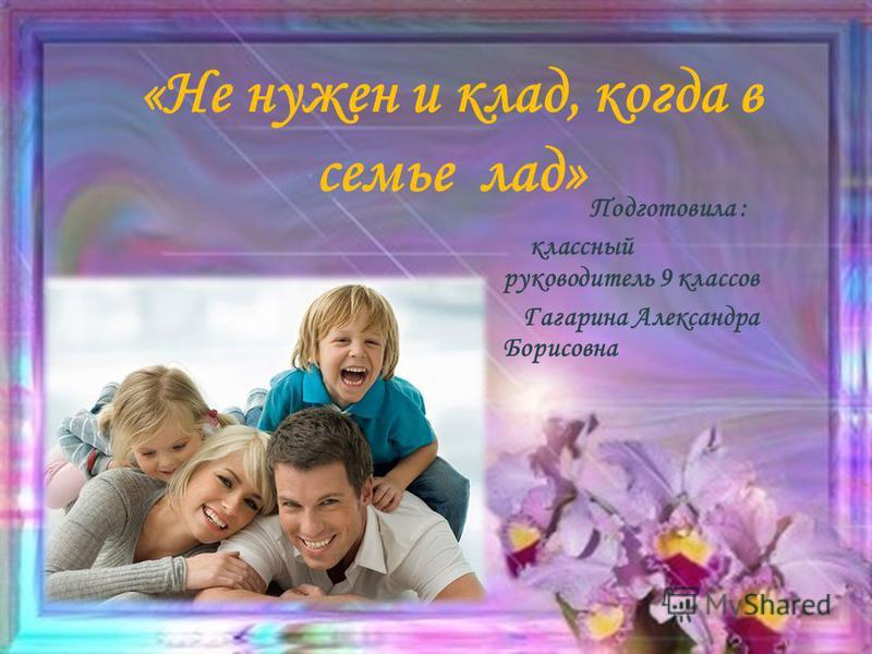 «Не нужен и клад, когда в семье лад» Подготовила : классный руководитель 9 классов Гагарина Александра Борисовна