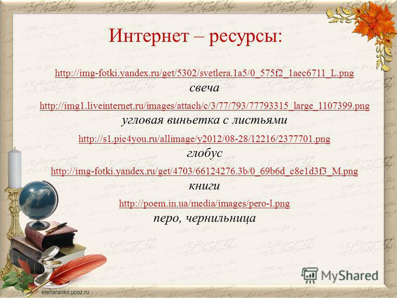 Интернет – ресурсы: http://img-fotki.yandex.ru/get/5302/svetlera.1a5/0_575f2_1aec6711_L.png свеча http://img1.liveinternet.ru/images/attach/c/3/77/793/77793315_large_1107399. png угловая виньетка с листьями http://s1.pic4you.ru/allimage/y2012/08-28/1