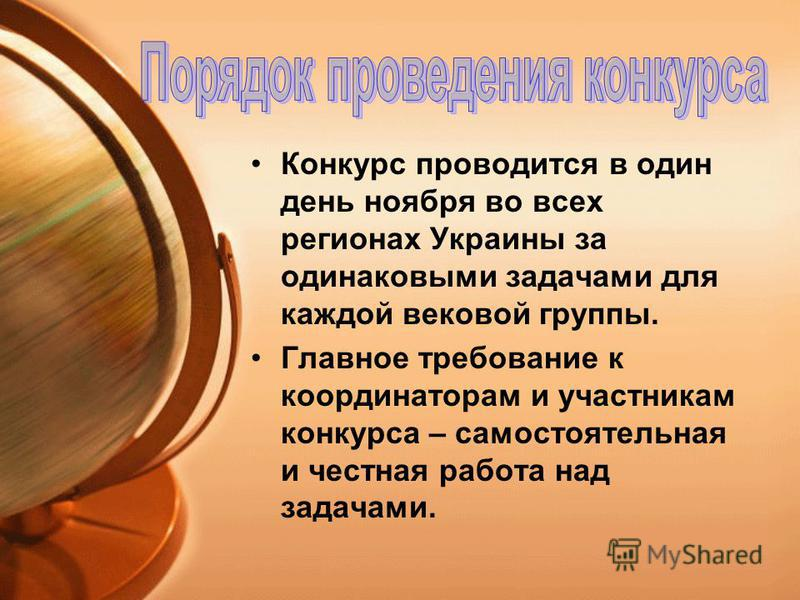 Конкурс проводится в один день ноября во всех регионах Украины за одинаковыми задачами для каждой вековой группы. Главное требование к координаторам и участникам конкурса – самостоятельная и честная работа над задачами.