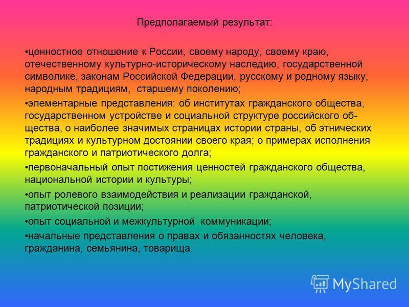 Предполагаемый результат: ценностное отношение к России, своему народу, своему краю, отечественному культурно-историческому наследию, государственной символике, законам Российской Федерации, русскому и родному языку, народным традициям, старшему поко