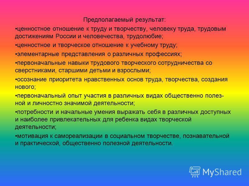 Предполагаемый результат: ценностное отношение к труду и творчеству, человеку труда, трудовым достижениям России и человечества, трудолюбие; ценностное и творческое отношение к учебному труду; элементарные представления о различных профессиях; первон