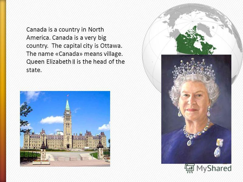 Canada is a country in North America. Canada is a very big country. The capital city is Ottawa. The name «Canada» means village. Queen Elizabeth is the head of the state.