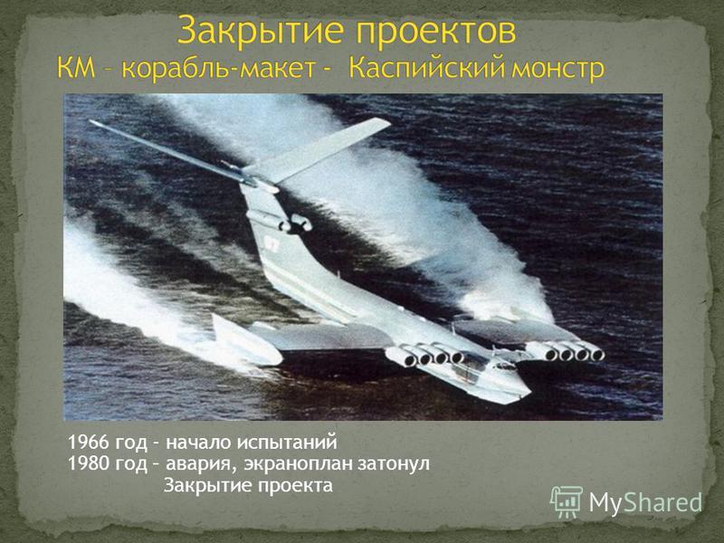 1966 год - начало испытаний 1980 год – авария, экраноплан затонул Закрытие проекта