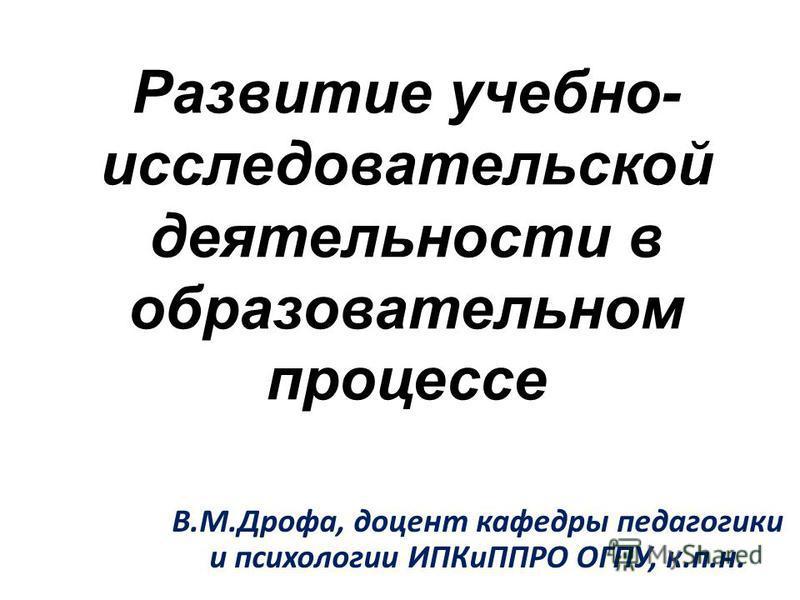 Развитие учебно- исследовательской деятельности в образовательном процессе В.М.Дрофа, доцент кафедры педагогики и психологии ИПКиППРО ОГПУ, к.п.н.