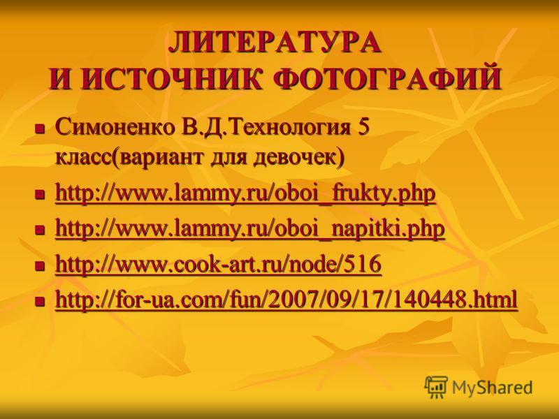 ЛИТЕРАТУРА И ИСТОЧНИК ФОТОГРАФИЙ Симоненко В.Д.Технология 5 класс(вариант для девочек) Симоненко В.Д.Технология 5 класс(вариант для девочек) http://www.lammy.ru/oboi_frukty.php http://www.lammy.ru/oboi_frukty.php http://www.lammy.ru/oboi_frukty.php h