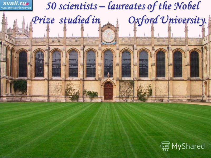 50 scientists – laureates of the Nobel Prize studied in Oxford University. 50 scientists – laureates of the Nobel Prize studied in Oxford University.