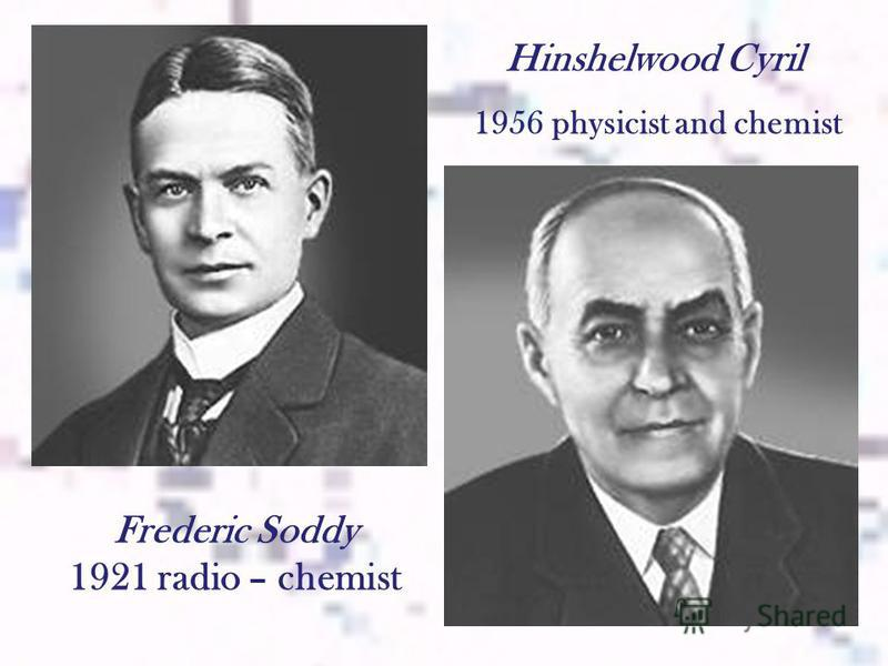 Frederic Soddy 1921 radio – chemist Hinshelwood Cyril 1956 physicist and chemist