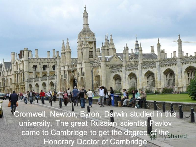 Cromwell, Newton, Byron, Darwin studied in this university. The great Russian scientist Pavlov came to Cambridge to get the degree of the Honorary Doctor of Cambridge