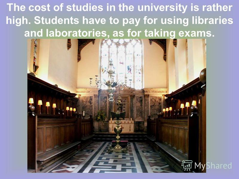 The cost of studies in the university is rather high. Students have to pay for using libraries and laboratories, as for taking exams.